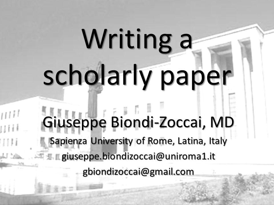Giuseppe Biondi-Zoccai, MD Sapienza University of Rome, Latina, Italy giuseppe.biondizoccai@uniroma1.itgbiondizoccai@gmail.com Writing a scholarly paper