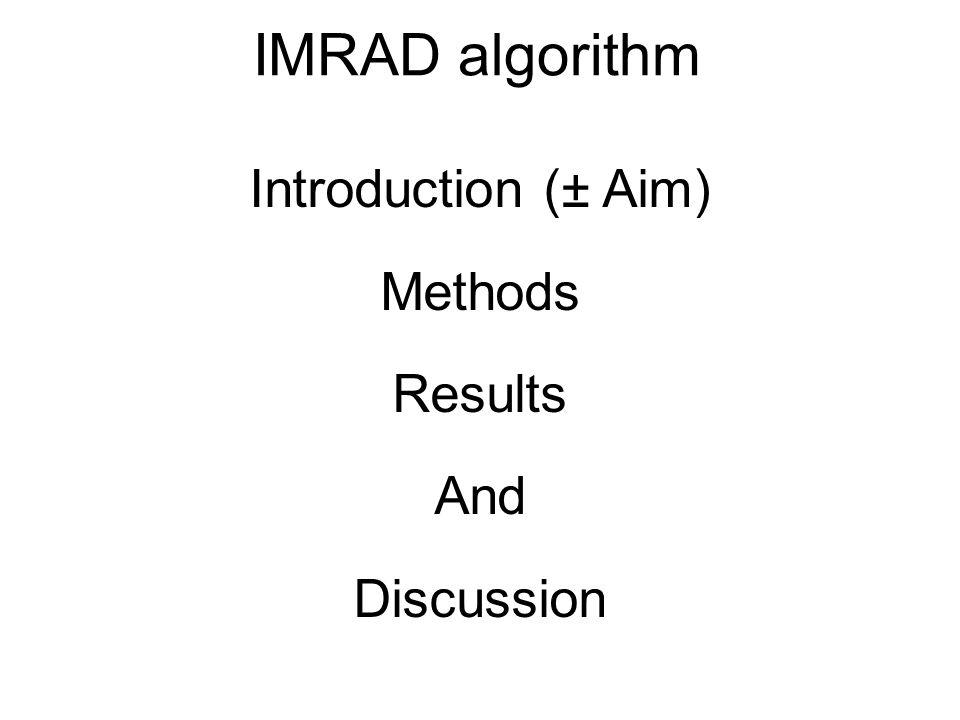 Introduction (± Aim) Methods Results And Discussion IMRAD algorithm