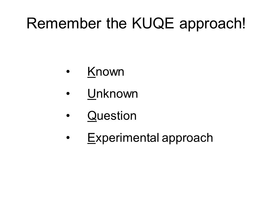 Known Unknown Question Experimental approach Remember the KUQE approach!