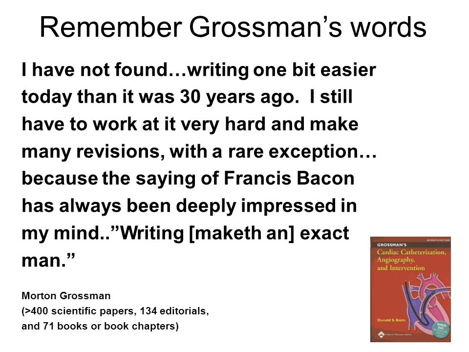 Remember Grossman's words I have not found…writing one bit easier today than it was 30 years ago. I still have to work at it very hard and make many r