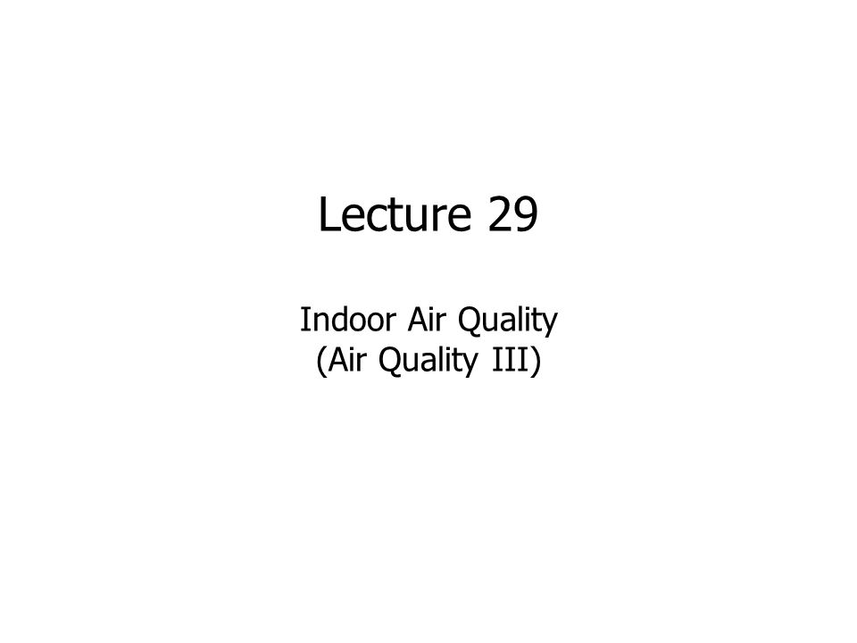 Lecture 29 Indoor Air Quality (Air Quality III)