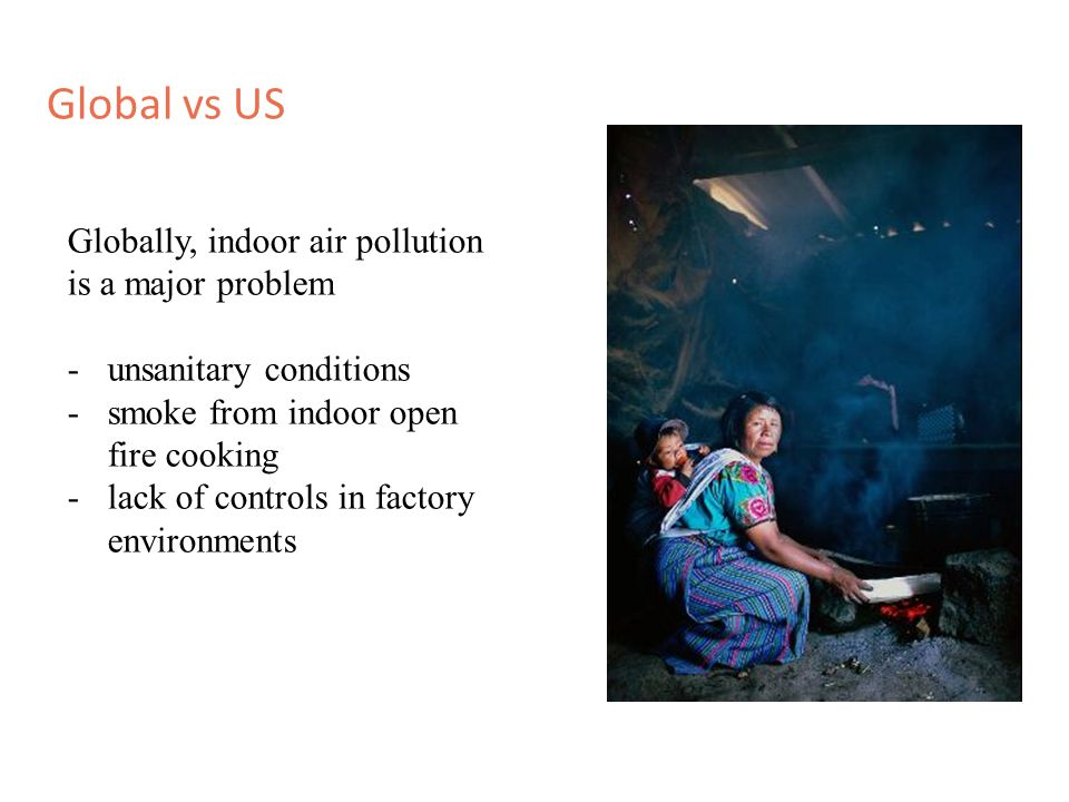 Global vs US Globally, indoor air pollution is a major problem -unsanitary conditions -smoke from indoor open fire cooking -lack of controls in factor