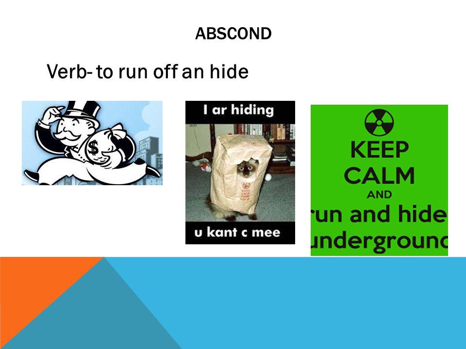ABSCOND Verb- to run off an hide
