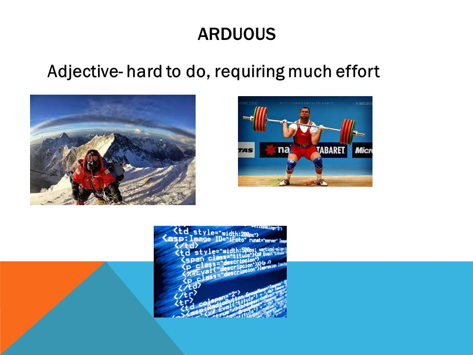 ARDUOUS Adjective- hard to do, requiring much effort