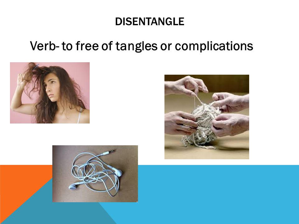 DISENTANGLE Verb- to free of tangles or complications