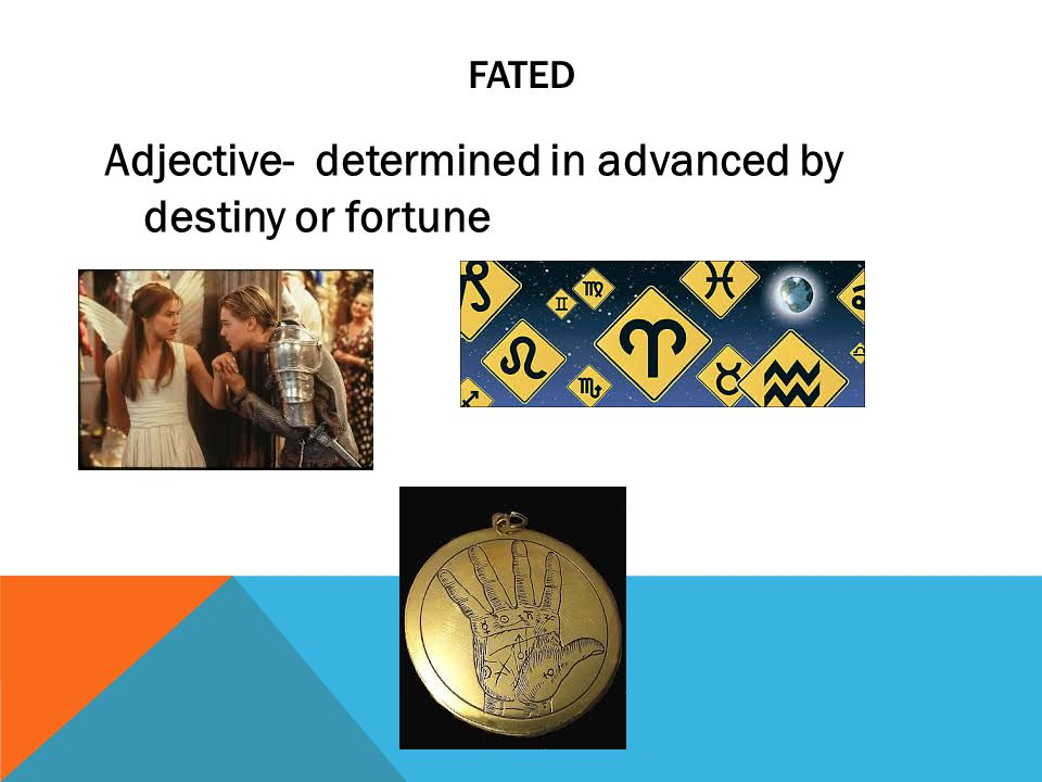 FATED Adjective- determined in advanced by destiny or fortune