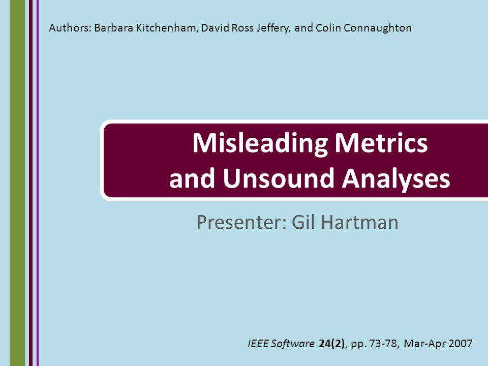 About the authors Barbara Kitchenham - Professor of quantitative software engineering at Keele University, GB David Ross Jeffery - Professor of software engineering at the University of NSW, Australia Colin Connaughton - Metrics consultant for IBM's Application Management Services, Sydney