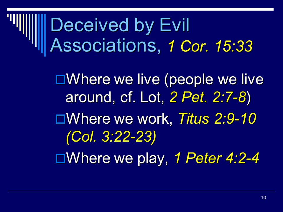 10 Deceived by Evil Associations, 1 Cor. 15:33  Where we live (people we live around, cf.