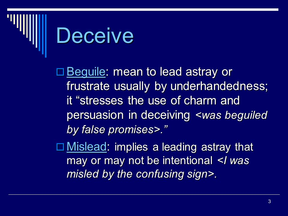 3 Deceive  Beguile: mean to lead astray or frustrate usually by underhandedness; it stresses the use of charm and persuasion in deceiving.  Mislead: implies a leading astray that may or may not be intentional.