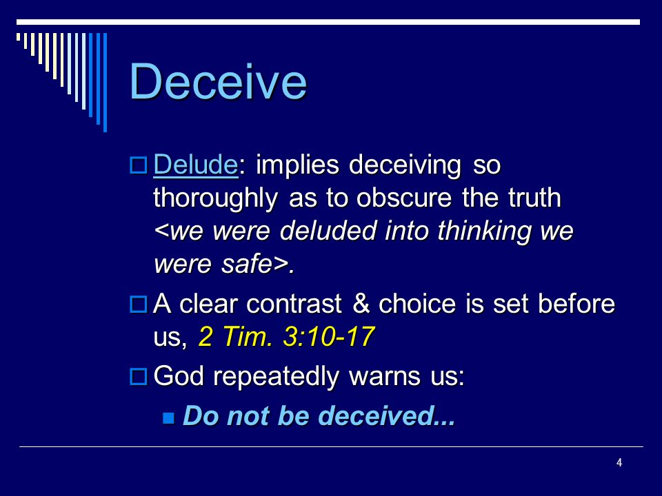 4 Deceive  Delude: implies deceiving so thoroughly as to obscure the truth.