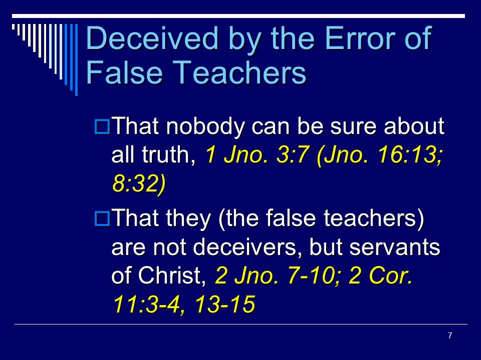 7 Deceived by the Error of False Teachers  That nobody can be sure about all truth, 1 Jno.