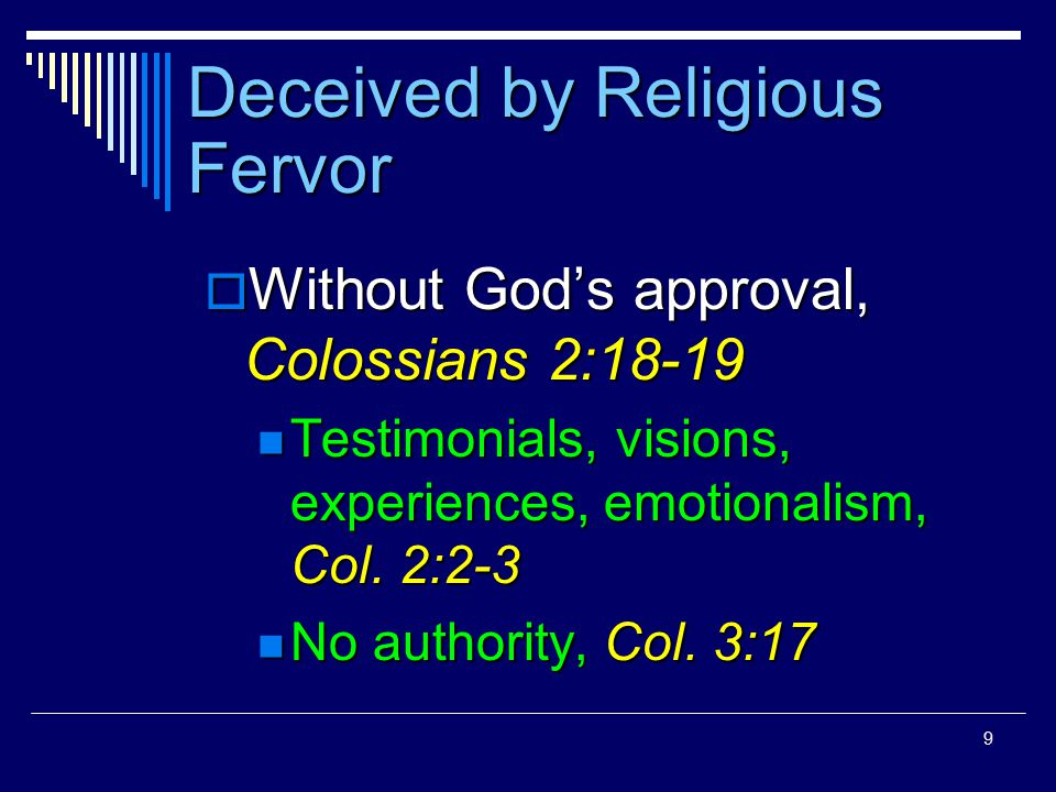 9 Deceived by Religious Fervor  Without God's approval, Colossians 2:18-19 Testimonials, visions, experiences, emotionalism, Col. 2:2-3 Testimonials,