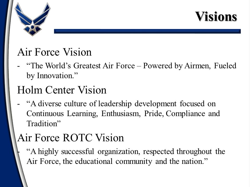 "Air Force Vision -""The World's Greatest Air Force – Powered by Airmen, Fueled by Innovation."" Holm Center Vision -""A diverse culture of leadership dev"