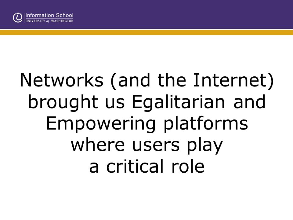Networks (and the Internet) brought us Egalitarian and Empowering platforms where users play a critical role