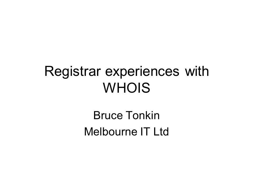 Registrar experiences with WHOIS Bruce Tonkin Melbourne IT Ltd