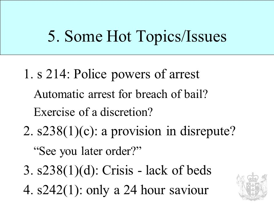 5. Some Hot Topics/Issues 1. s 214: Police powers of arrest Automatic arrest for breach of bail.