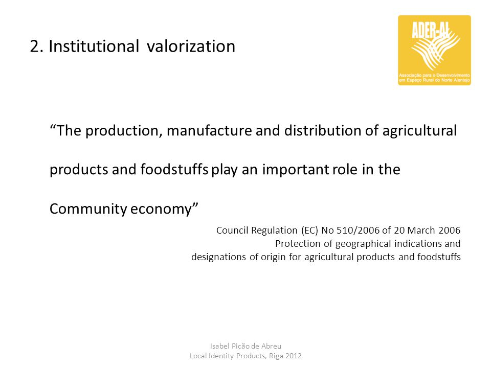 "2. Institutional valorization Isabel Picão de Abreu Local Identity Products, Riga 2012 ""The production, manufacture and distribution of agricultural p"