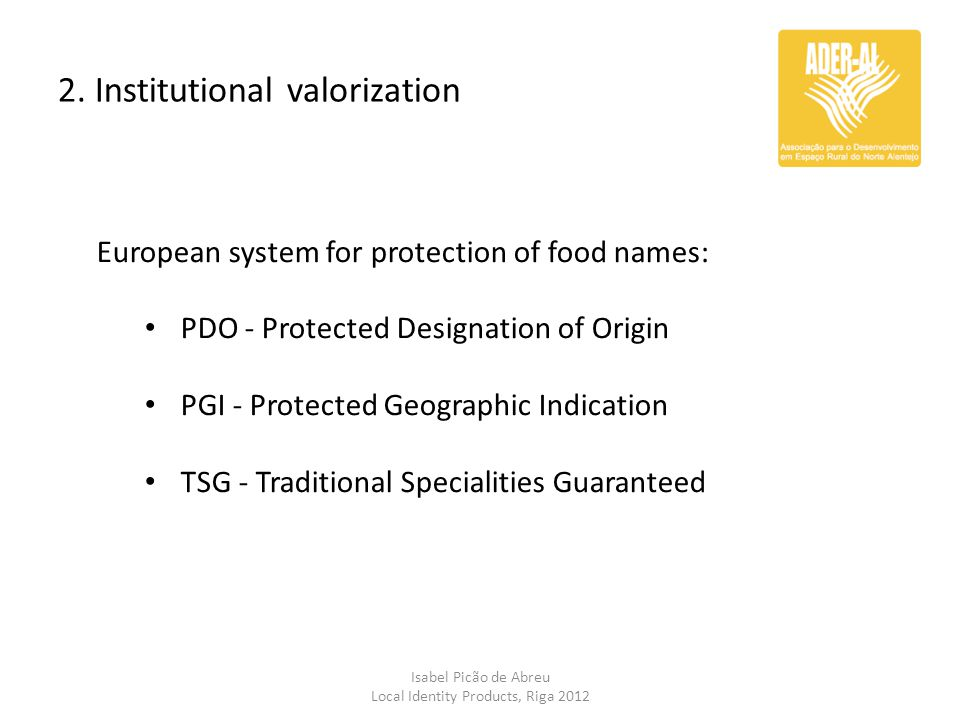 2. Institutional valorization Isabel Picão de Abreu Local Identity Products, Riga 2012 European system for protection of food names: PDO - Protected D