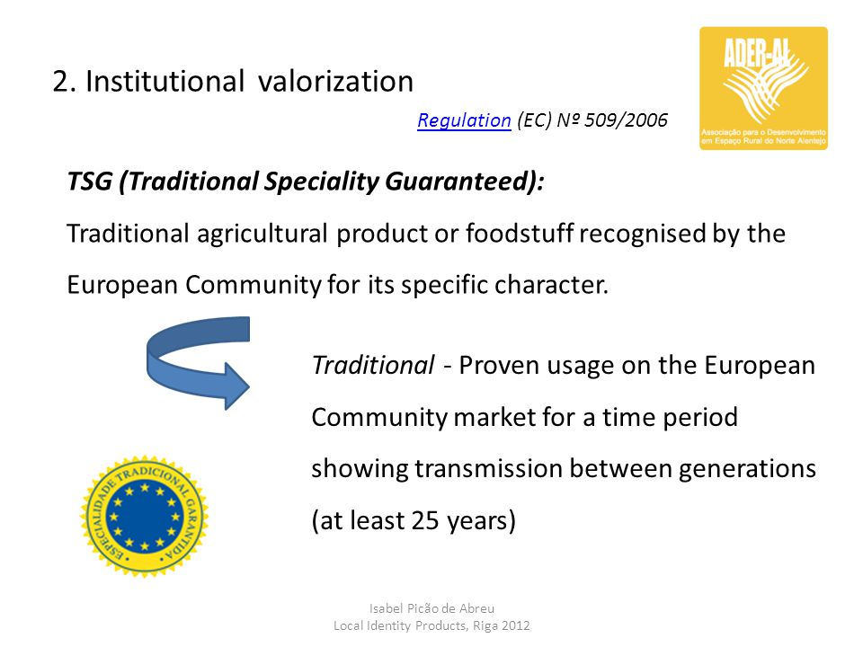 2. Institutional valorization Isabel Picão de Abreu Local Identity Products, Riga 2012 TSG (Traditional Speciality Guaranteed): Traditional agricultur
