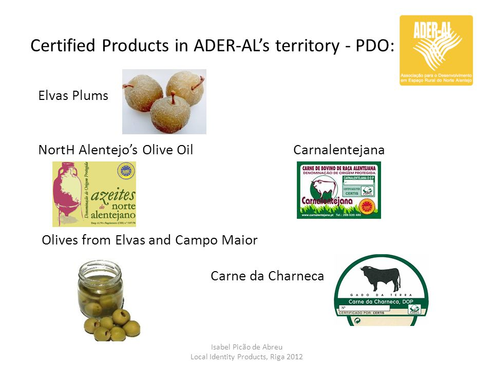 Certified Products in ADER-AL's territory - PDO: Isabel Picão de Abreu Local Identity Products, Riga 2012 Elvas Plums NortH Alentejo's Olive Oil Carna