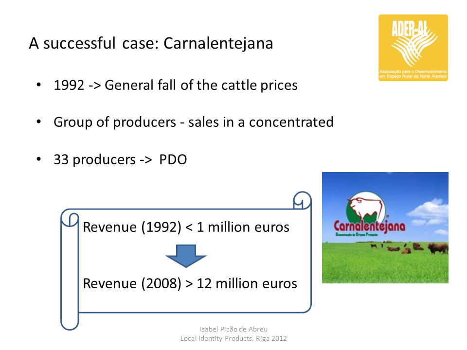 A successful case: Carnalentejana Isabel Picão de Abreu Local Identity Products, Riga 2012 1992 -> General fall of the cattle prices Group of producer