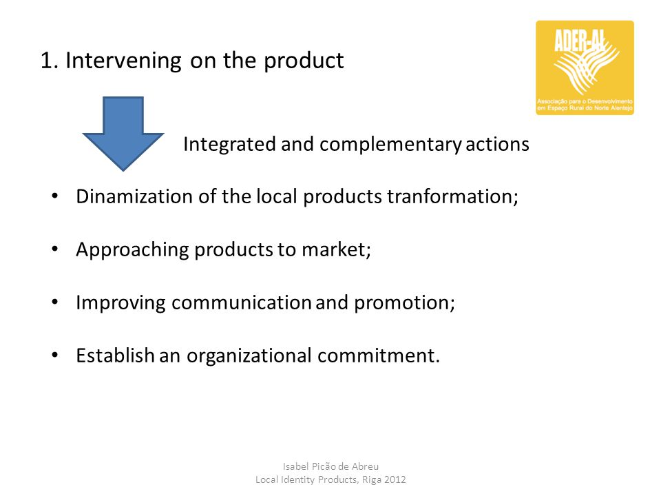 1. Intervening on the product Isabel Picão de Abreu Local Identity Products, Riga 2012 Integrated and complementary actions Dinamization of the local