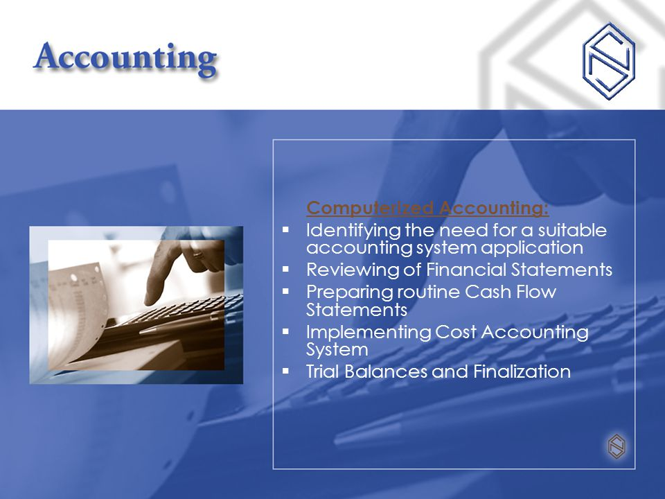 Computerized Accounting:  Identifying the need for a suitable accounting system application  Reviewing of Financial Statements  Preparing routine Cash Flow Statements  Implementing Cost Accounting System  Trial Balances and Finalization