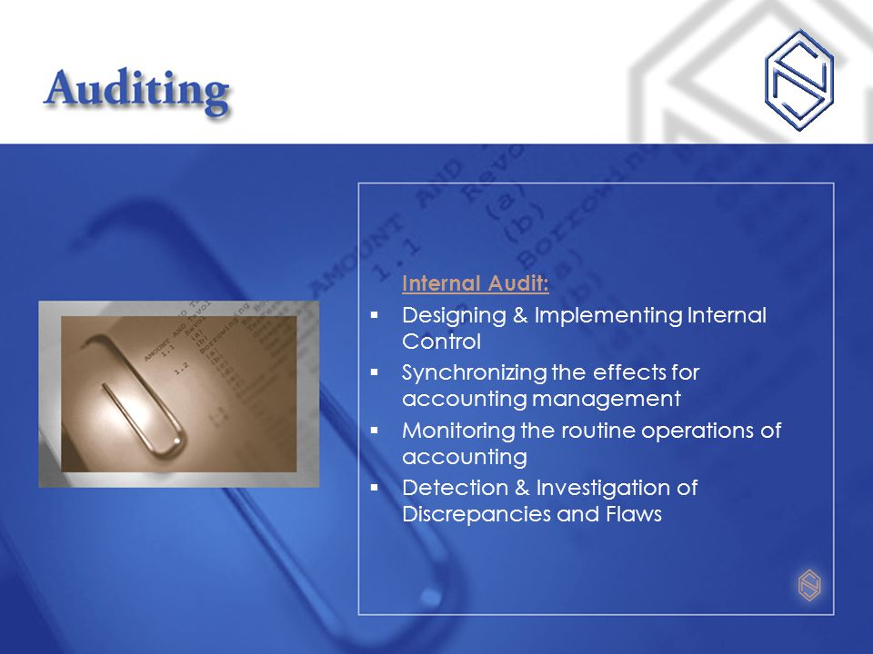 Internal Audit:  Designing & Implementing Internal Control  Synchronizing the effects for accounting management  Monitoring the routine operations of accounting  Detection & Investigation of Discrepancies and Flaws