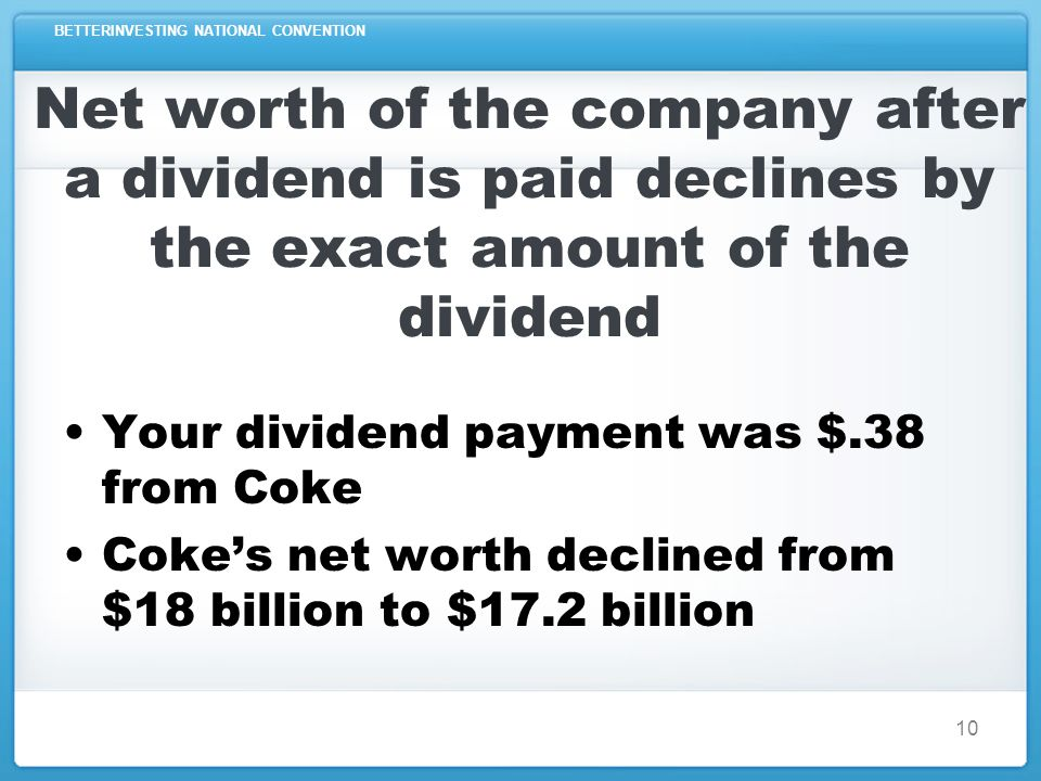 BETTERINVESTING NATIONAL CONVENTION 10 Net worth of the company after a dividend is paid declines by the exact amount of the dividend Your dividend payment was $.38 from Coke Coke's net worth declined from $18 billion to $17.2 billion
