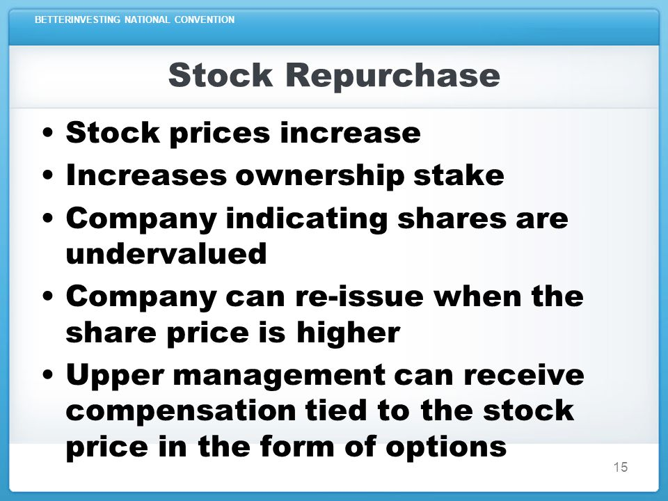 BETTERINVESTING NATIONAL CONVENTION 15 Stock Repurchase Stock prices increase Increases ownership stake Company indicating shares are undervalued Company can re-issue when the share price is higher Upper management can receive compensation tied to the stock price in the form of options