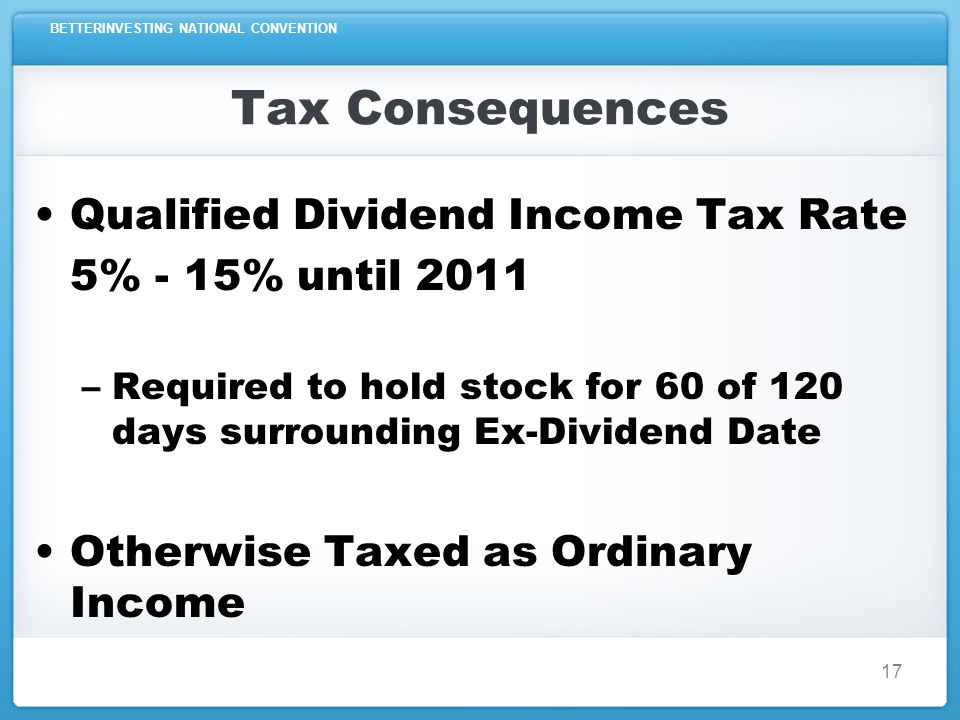 BETTERINVESTING NATIONAL CONVENTION 17 Tax Consequences Qualified Dividend Income Tax Rate 5% - 15% until 2011 –Required to hold stock for 60 of 120 days surrounding Ex-Dividend Date Otherwise Taxed as Ordinary Income