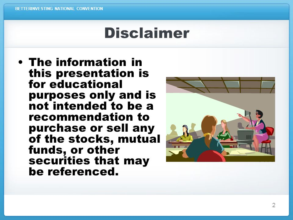 BETTERINVESTING NATIONAL CONVENTION 2 Disclaimer The information in this presentation is for educational purposes only and is not intended to be a recommendation to purchase or sell any of the stocks, mutual funds, or other securities that may be referenced.