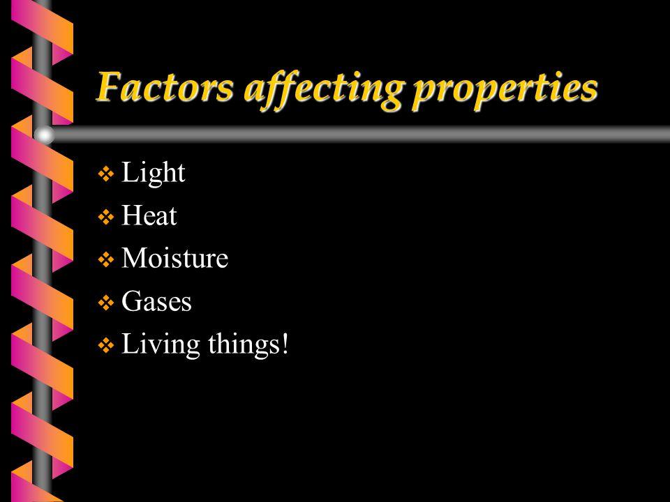 Factors affecting properties  Light  Heat  Moisture  Gases  Living things!