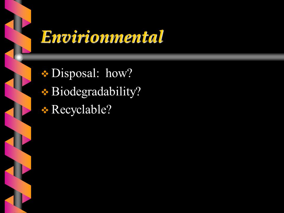 Envirionmental  Disposal: how?  Biodegradability?  Recyclable?