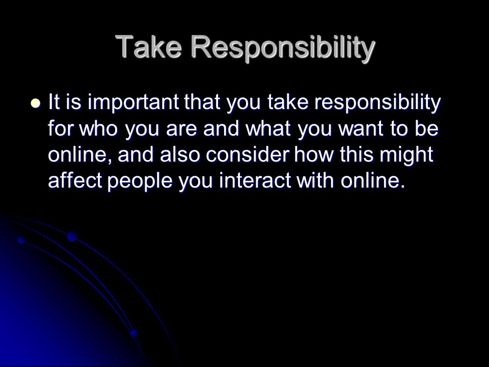 Take Responsibility It is important that you take responsibility for who you are and what you want to be online, and also consider how this might affect people you interact with online.