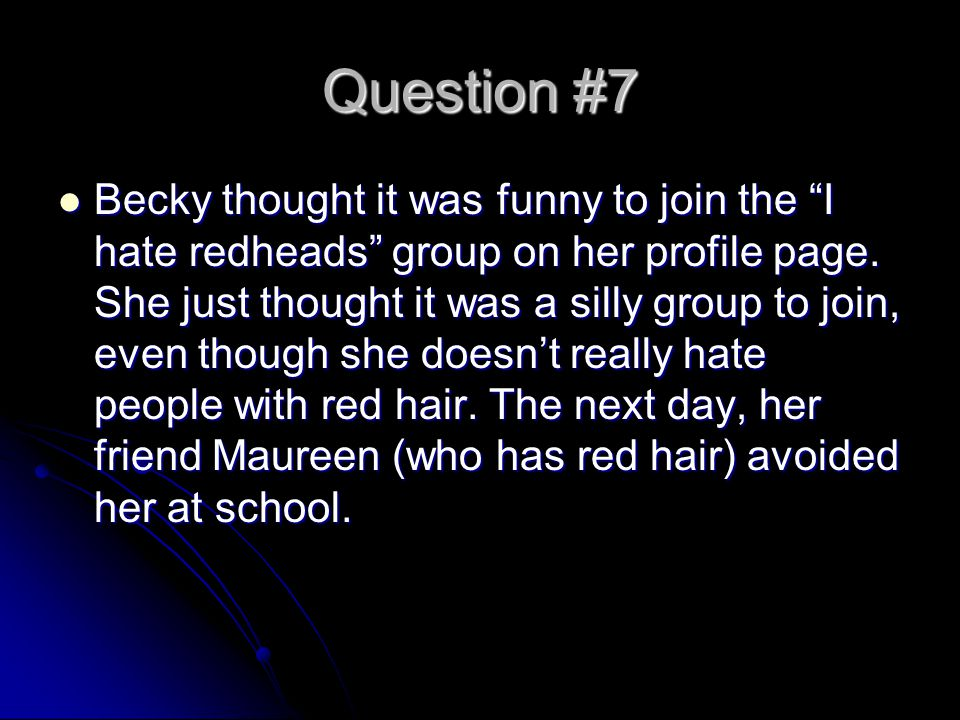Question #7 Becky thought it was funny to join the I hate redheads group on her profile page.