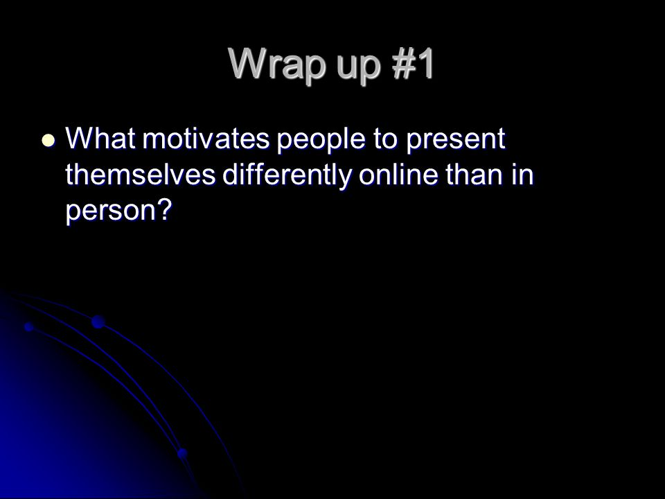 Wrap up #1 What motivates people to present themselves differently online than in person.