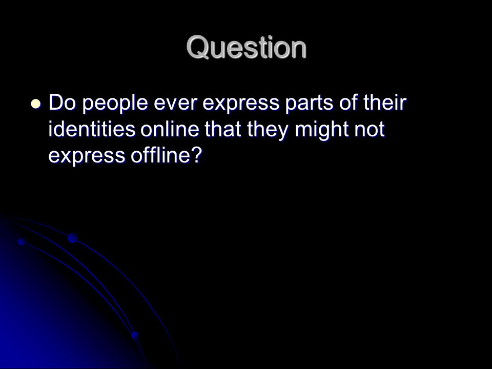 Question Do people ever express parts of their identities online that they might not express offline.