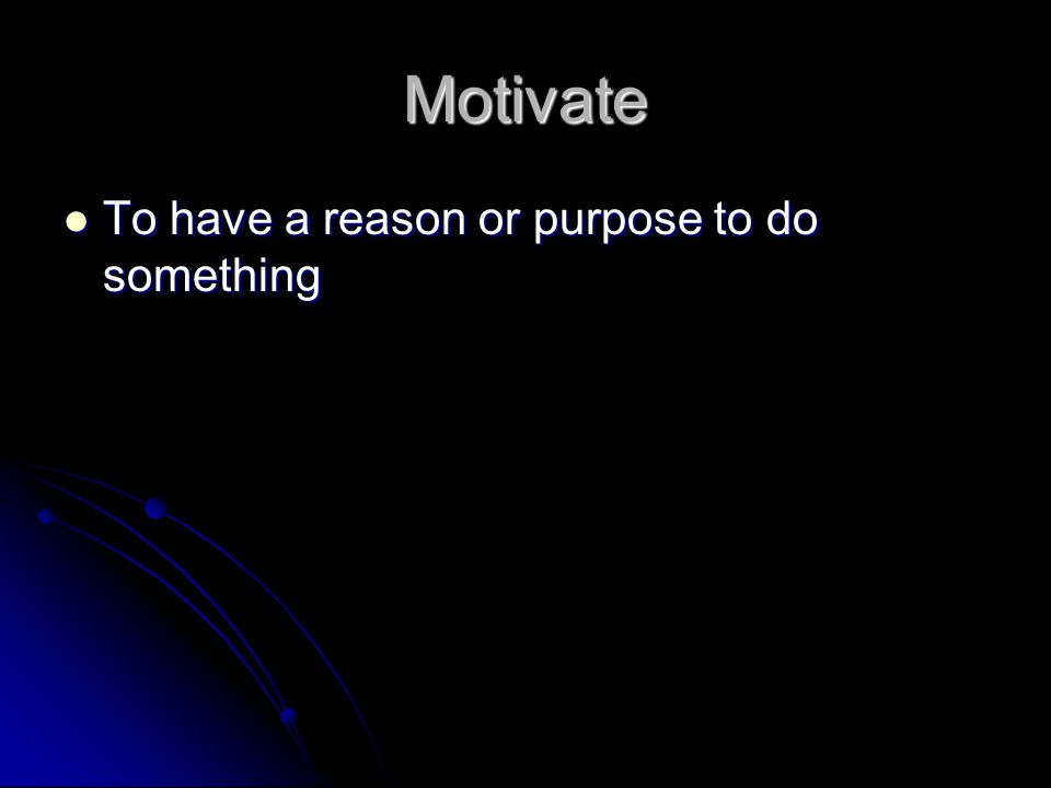 Motivate To have a reason or purpose to do something To have a reason or purpose to do something