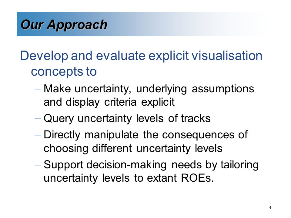 4 Our Approach Develop and evaluate explicit visualisation concepts to  Make uncertainty, underlying assumptions and display criteria explicit  Query uncertainty levels of tracks  Directly manipulate the consequences of choosing different uncertainty levels  Support decision-making needs by tailoring uncertainty levels to extant ROEs.