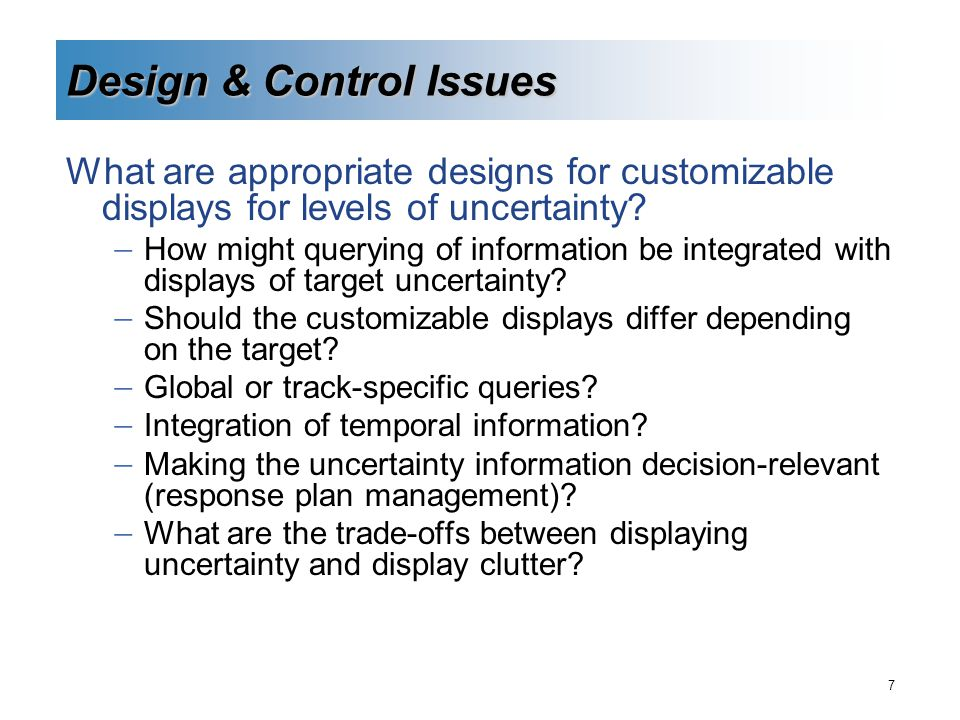7 Design & Control Issues What are appropriate designs for customizable displays for levels of uncertainty.