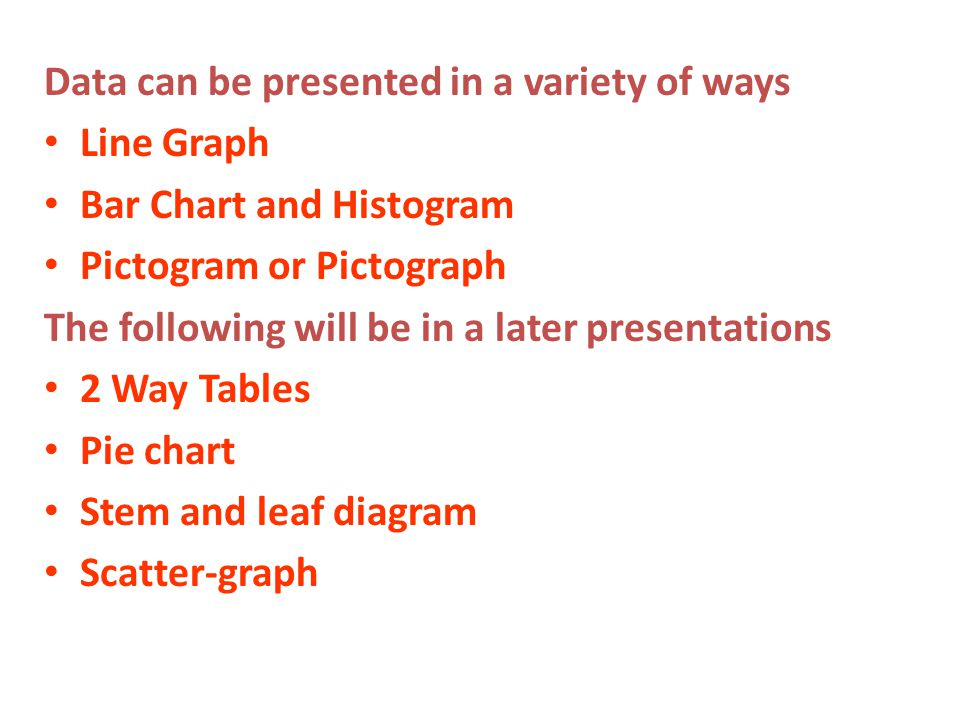 Data can be presented in a variety of ways Line Graph Bar Chart and Histogram Pictogram or Pictograph The following will be in a later presentations 2 Way Tables Pie chart Stem and leaf diagram Scatter-graph