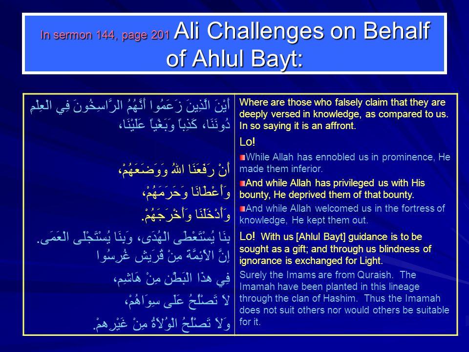 In sermon 144, page 201 Ali Challenges on Behalf of Ahlul Bayt: أَيْنَ الَّذِينَ زَعَمُوا أَنَّهُمُ الرَّاسِخُونَ فِي الْعِلْمِ دُونَنَا، كَذِباً وَبَغْياً عَلَيْنَا، أَنْ رَفَعَنَا اللهُ وَوَضَعَهُمْ، وَأَعْطَانَا وَحَرَمَهُمْ، وَأَدْخَلَنَا وَأَخْرَجَهُمْ.