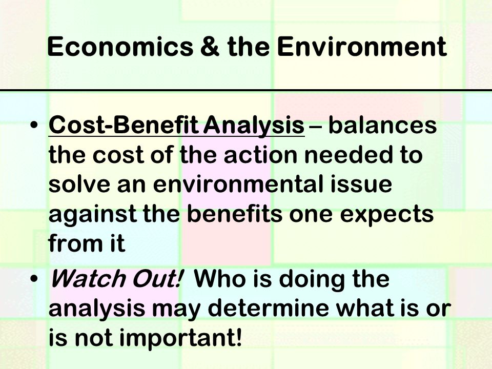 Economics & the Environment Cost-Benefit Analysis – balances the cost of the action needed to solve an environmental issue against the benefits one expects from it Watch Out.