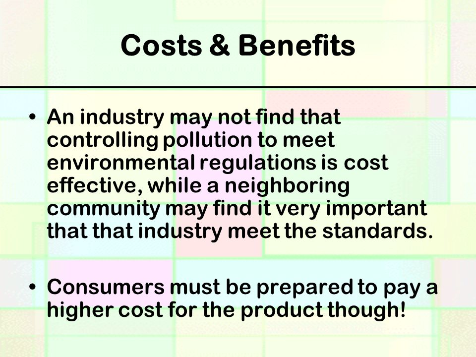 Costs & Benefits An industry may not find that controlling pollution to meet environmental regulations is cost effective, while a neighboring community may find it very important that that industry meet the standards.
