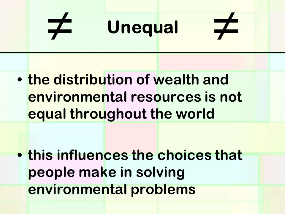 Unequal the distribution of wealth and environmental resources is not equal throughout the world this influences the choices that people make in solving environmental problems