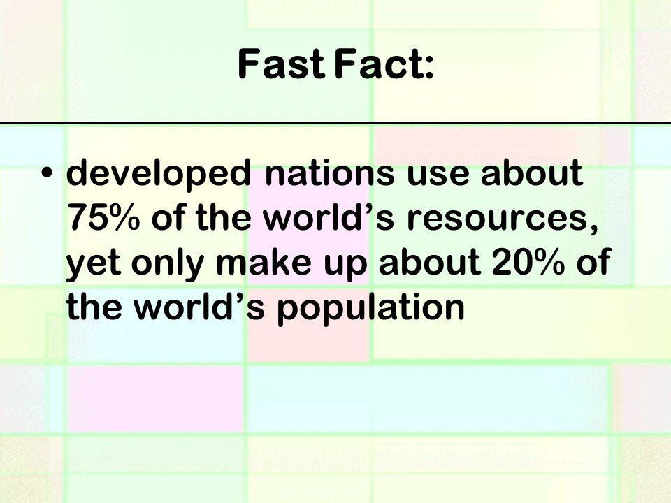 Fast Fact: developed nations use about 75% of the world's resources, yet only make up about 20% of the world's population