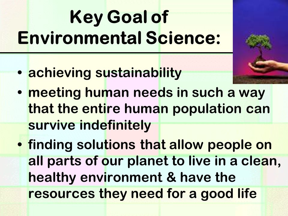 Key Goal of Environmental Science: achieving sustainability meeting human needs in such a way that the entire human population can survive indefinitely finding solutions that allow people on all parts of our planet to live in a clean, healthy environment & have the resources they need for a good life