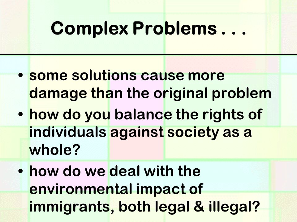 Complex Problems... some solutions cause more damage than the original problem how do you balance the rights of individuals against society as a whole