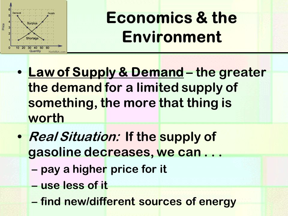 Economics & the Environment Law of Supply & Demand – the greater the demand for a limited supply of something, the more that thing is worth Real Situation: If the supply of gasoline decreases, we can...